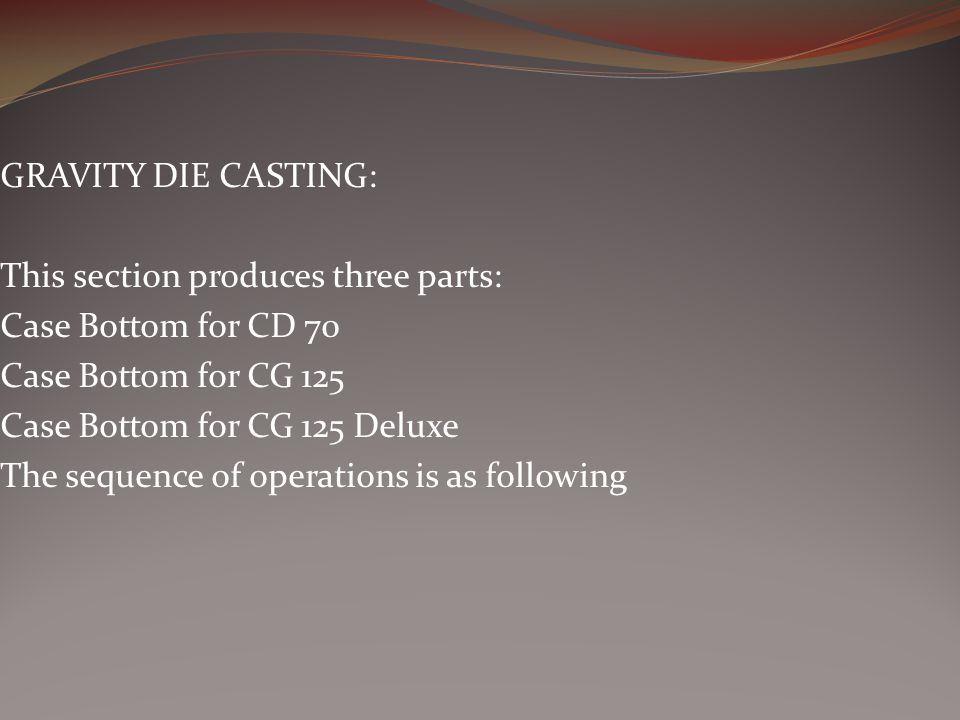 GRAVITY DIE CASTING: This section produces three parts: Case Bottom for CD 70. Case Bottom for CG 125.