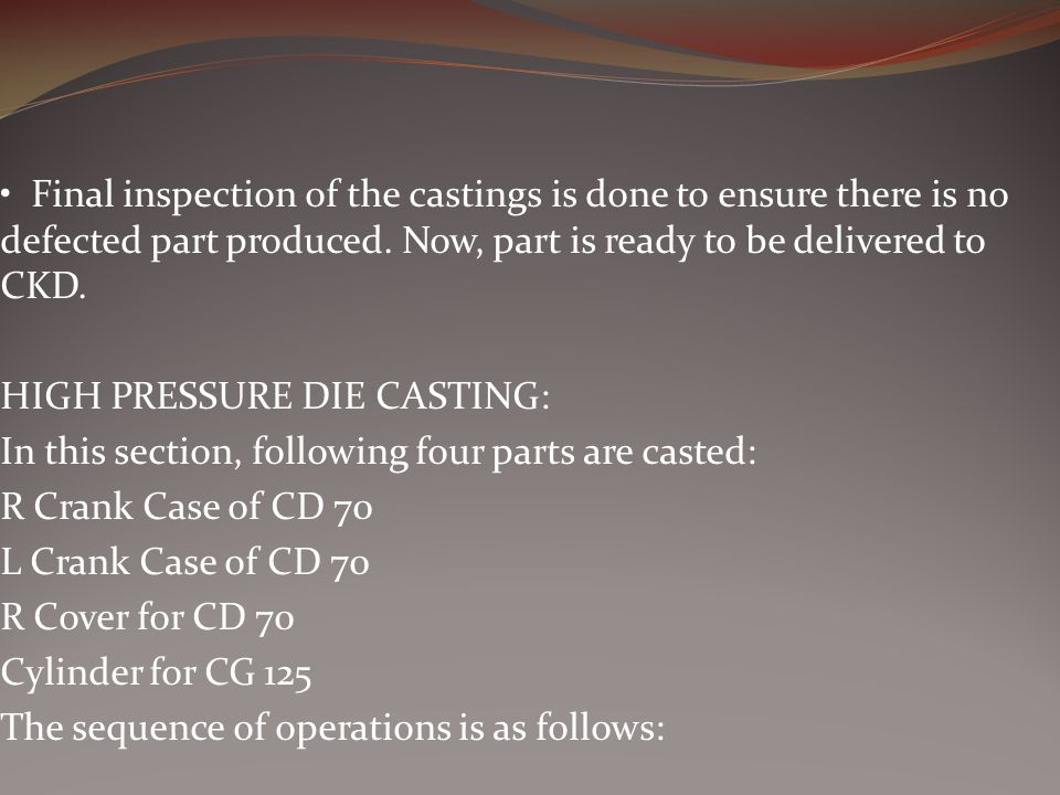 • Final inspection of the castings is done to ensure there is no defected part produced. Now, part is ready to be delivered to CKD.