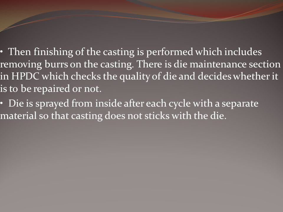 • Then finishing of the casting is performed which includes removing burrs on the casting. There is die maintenance section in HPDC which checks the quality of die and decides whether it is to be repaired or not.
