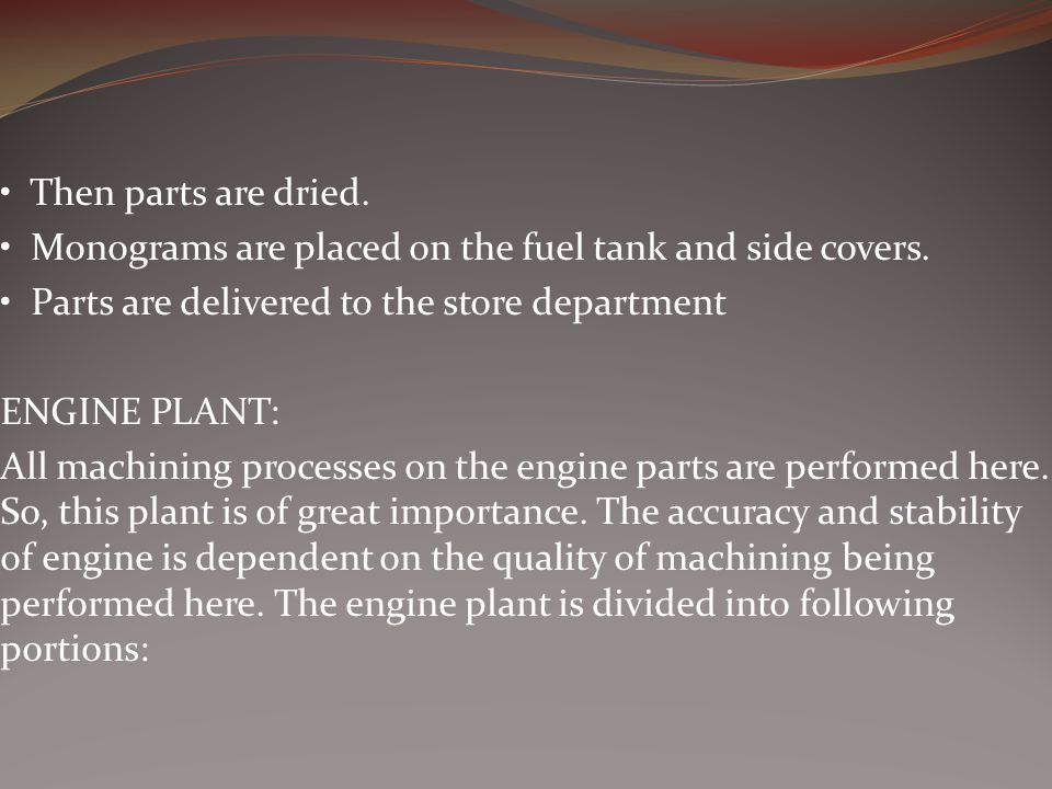 • Then parts are dried. • Monograms are placed on the fuel tank and side covers. • Parts are delivered to the store department.