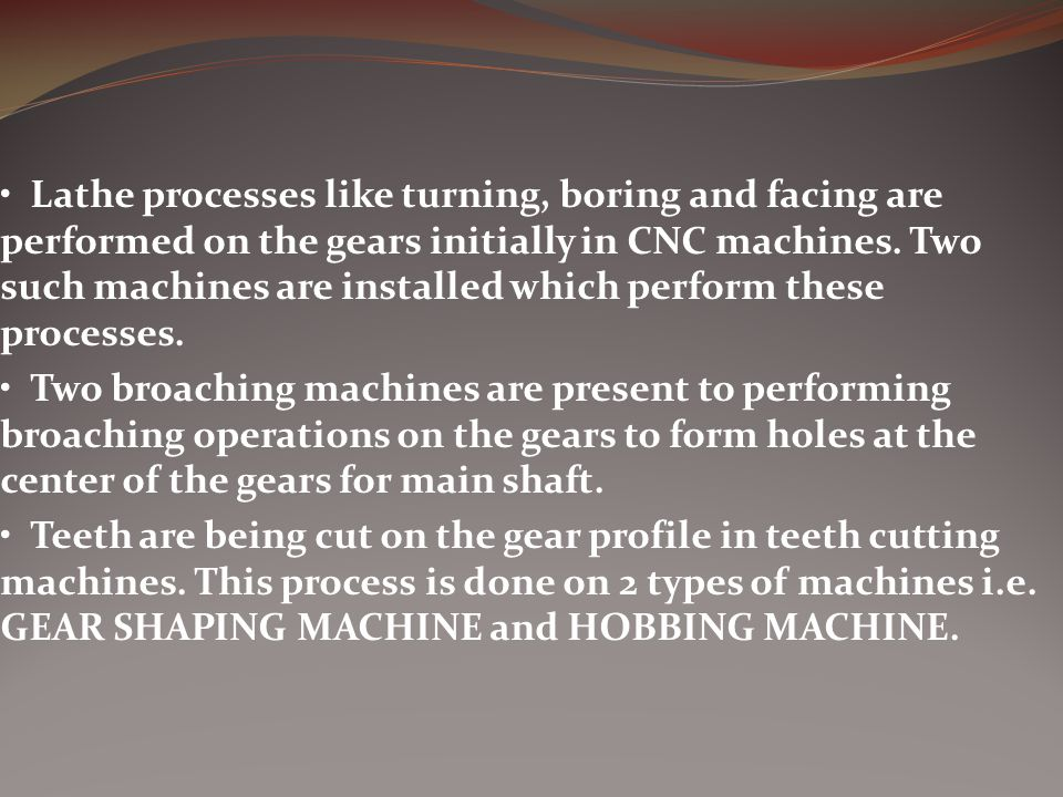 • Lathe processes like turning, boring and facing are performed on the gears initially in CNC machines. Two such machines are installed which perform these processes.
