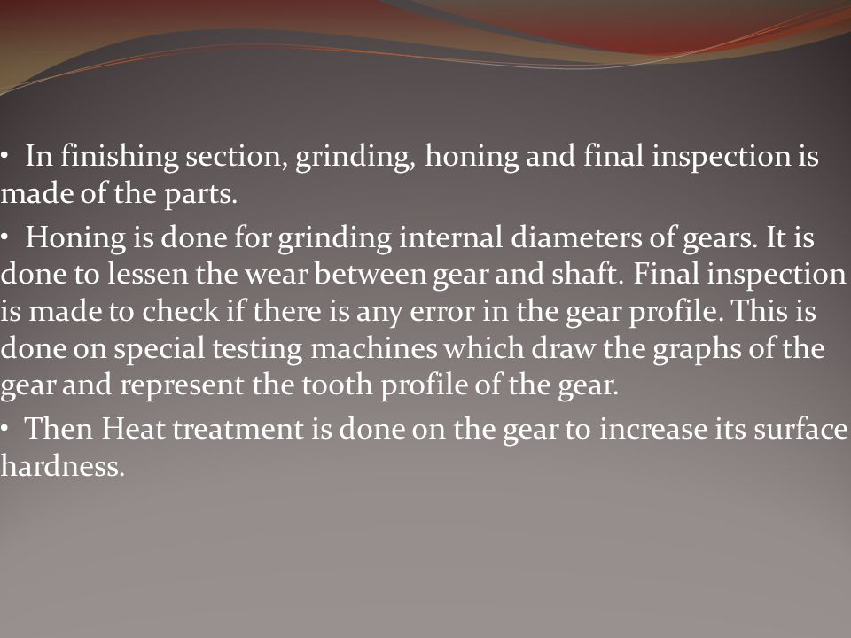 • In finishing section, grinding, honing and final inspection is made of the parts.