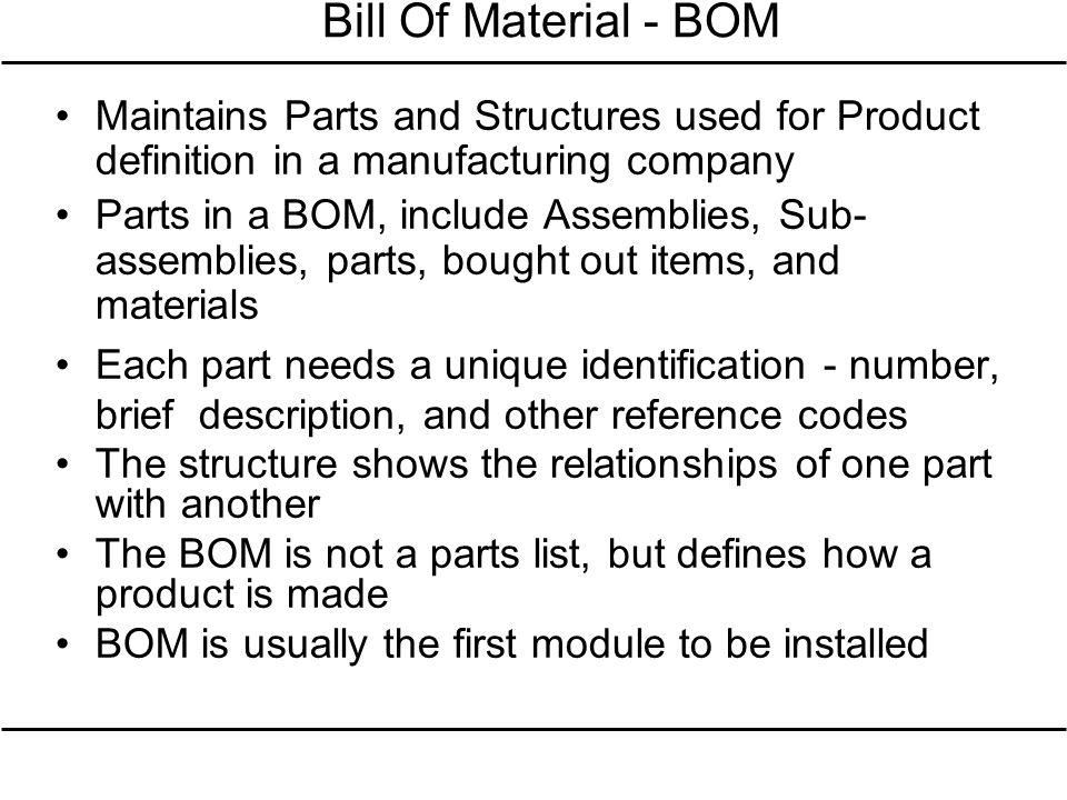 Bill Of Material - BOM Maintains Parts and Structures used for Product definition in a manufacturing company.