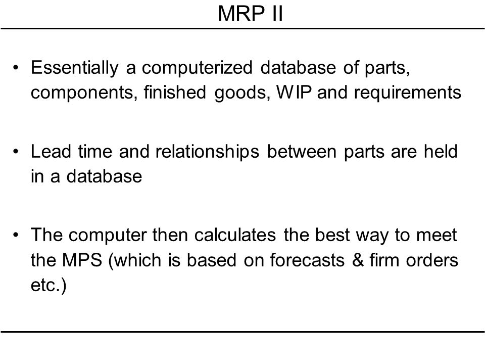 MRP II Essentially a computerized database of parts, components, finished goods, WIP and requirements.