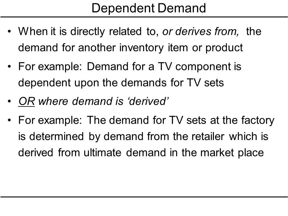 Dependent Demand When it is directly related to, or derives from, the demand for another inventory item or product.