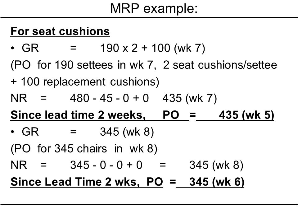 MRP example: For seat cushions GR = 190 x 2 + 100 (wk 7)