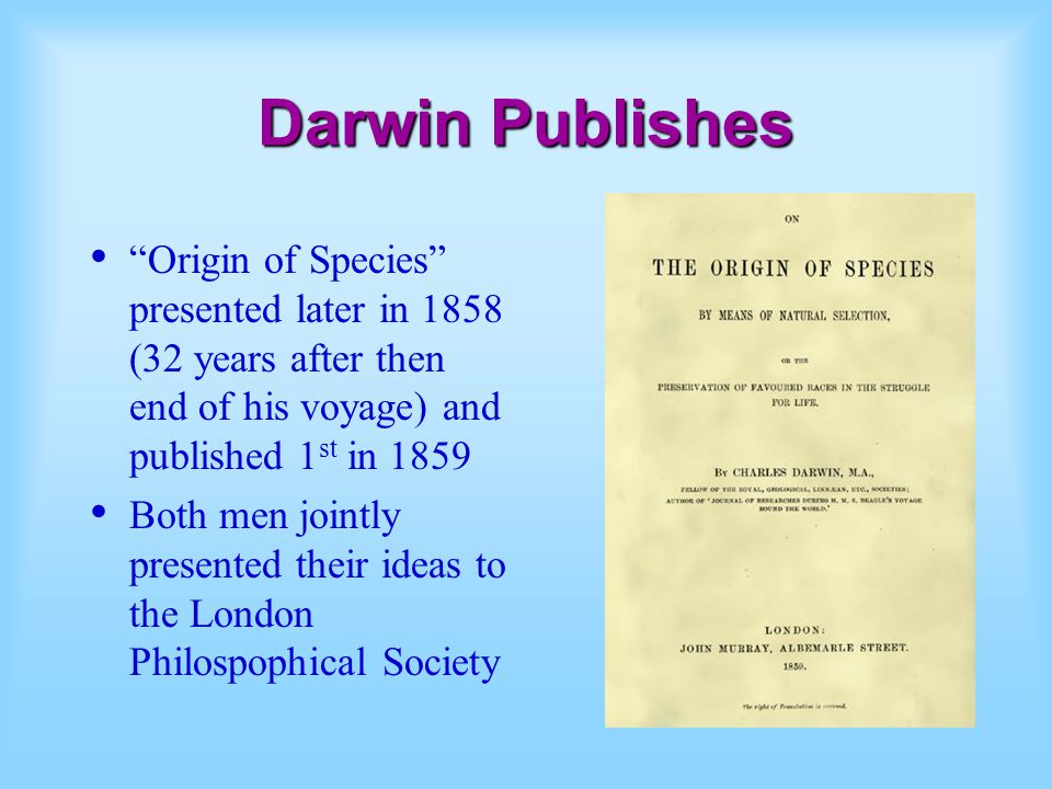 Darwin Publishes Origin of Species presented later in 1858 (32 years after then end of his voyage) and published 1st in 1859.