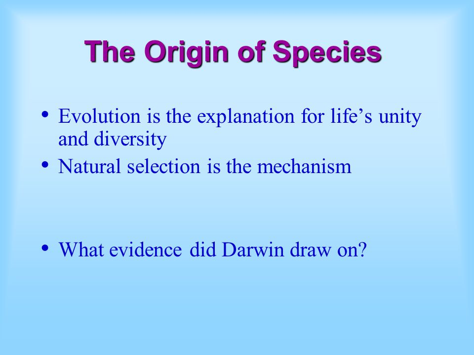The Origin of Species Evolution is the explanation for life's unity and diversity. Natural selection is the mechanism.