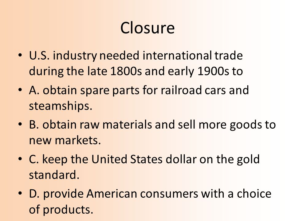 Closure U.S. industry needed international trade during the late 1800s and early 1900s to. A. obtain spare parts for railroad cars and steamships.