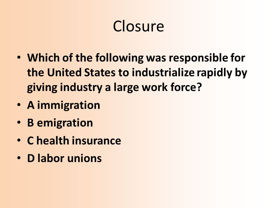 Closure Which of the following was responsible for the United States to industrialize rapidly by giving industry a large work force