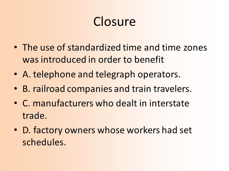 Closure The use of standardized time and time zones was introduced in order to benefit. A. telephone and telegraph operators.