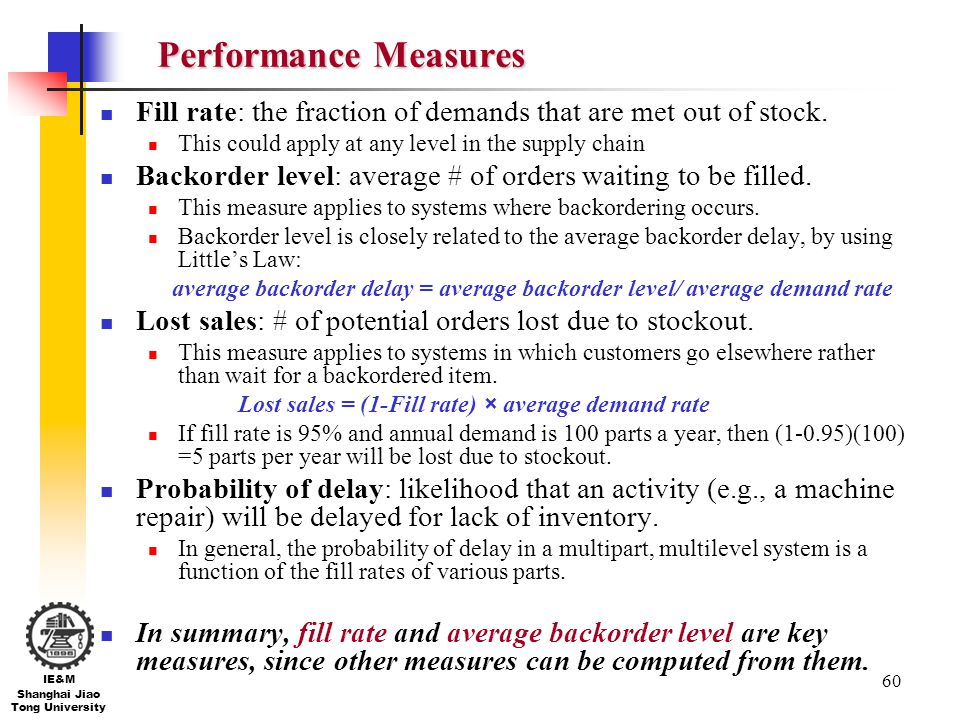 Performance Measures Fill rate: the fraction of demands that are met out of stock. This could apply at any level in the supply chain.