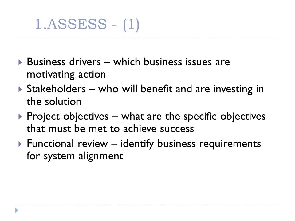 1.ASSESS - (1) Business drivers – which business issues are motivating action. Stakeholders – who will benefit and are investing in the solution.