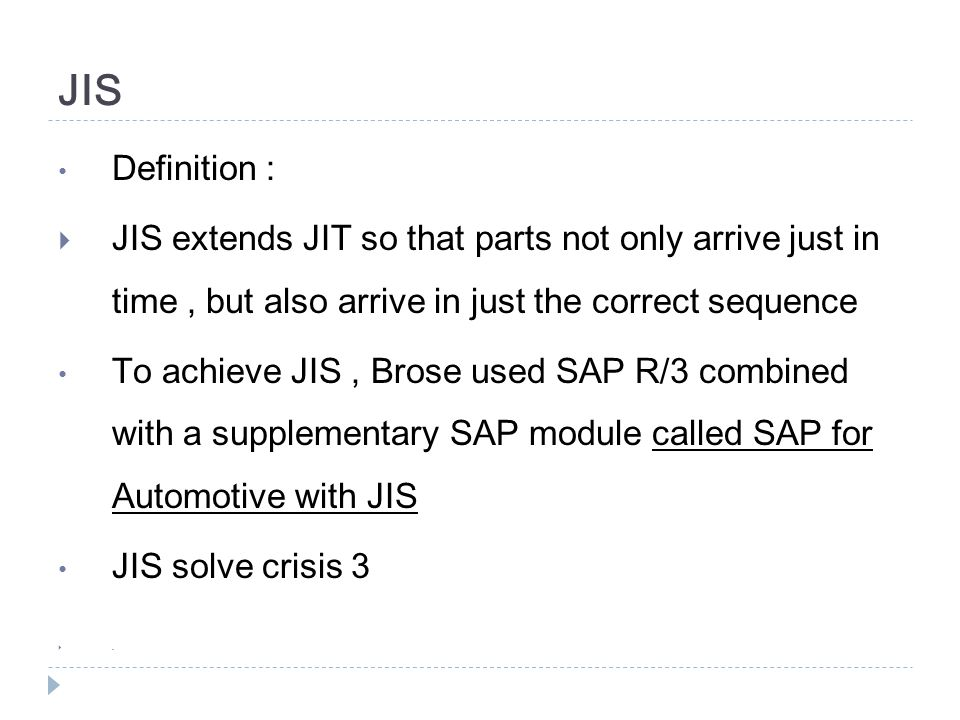 JIS Definition : JIS extends JIT so that parts not only arrive just in time , but also arrive in just the correct sequence.