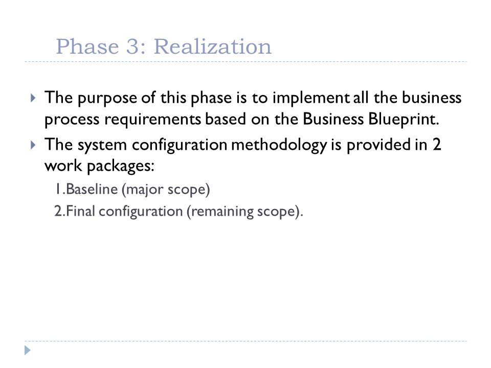 Phase 3: Realization The purpose of this phase is to implement all the business process requirements based on the Business Blueprint.