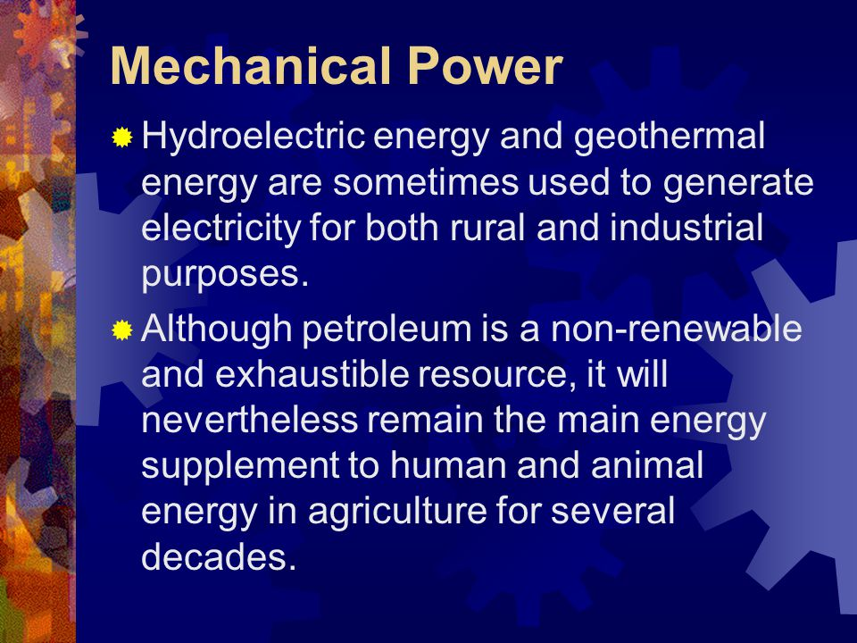 Mechanical Power Hydroelectric energy and geothermal energy are sometimes used to generate electricity for both rural and industrial purposes.