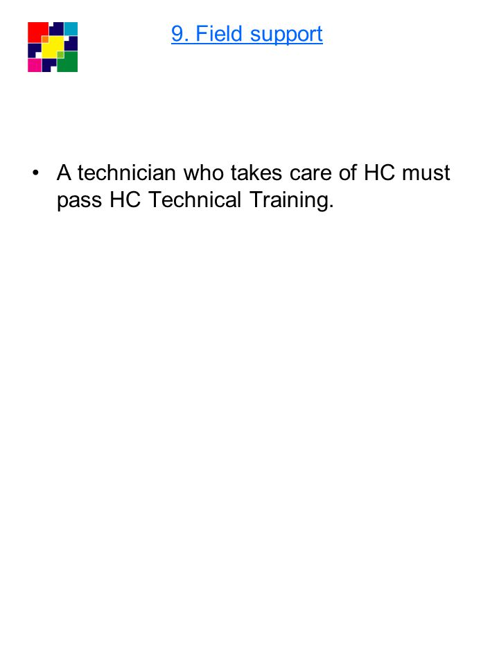 9. Field support A technician who takes care of HC must pass HC Technical Training.
