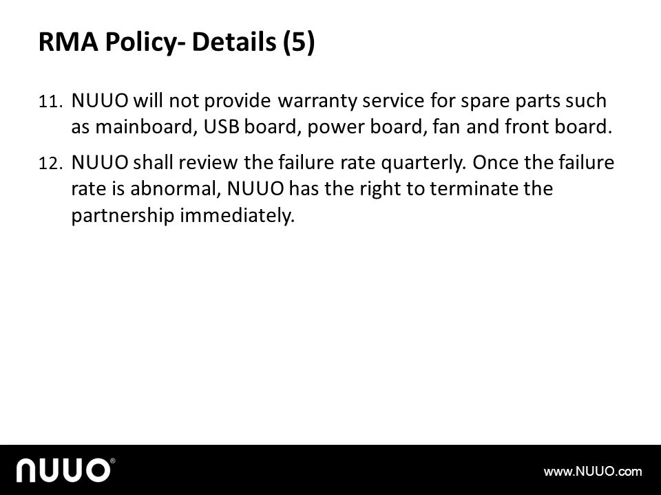 RMA Policy- Details (5) NUUO will not provide warranty service for spare parts such as mainboard, USB board, power board, fan and front board.
