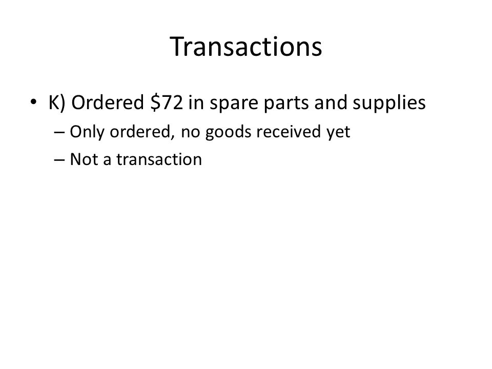 Transactions K) Ordered $72 in spare parts and supplies