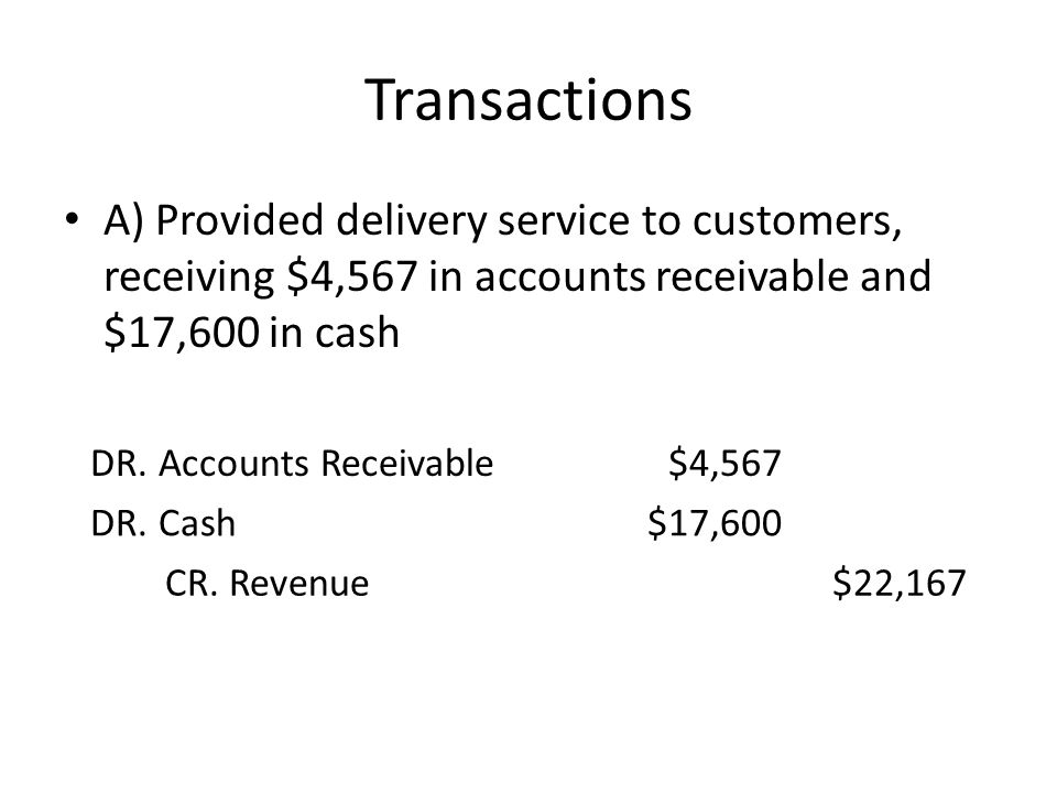 Transactions A) Provided delivery service to customers, receiving $4,567 in accounts receivable and $17,600 in cash.