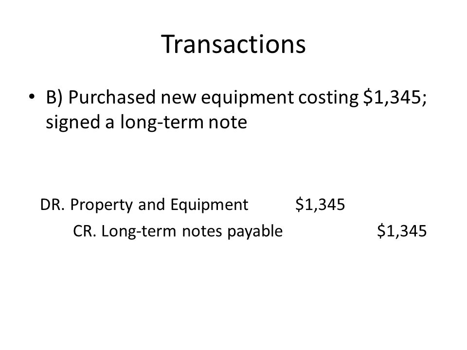 Transactions B) Purchased new equipment costing $1,345; signed a long-term note. DR. Property and Equipment.