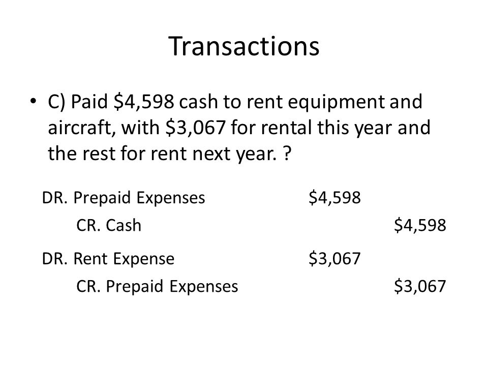 Transactions C) Paid $4,598 cash to rent equipment and aircraft, with $3,067 for rental this year and the rest for rent next year.