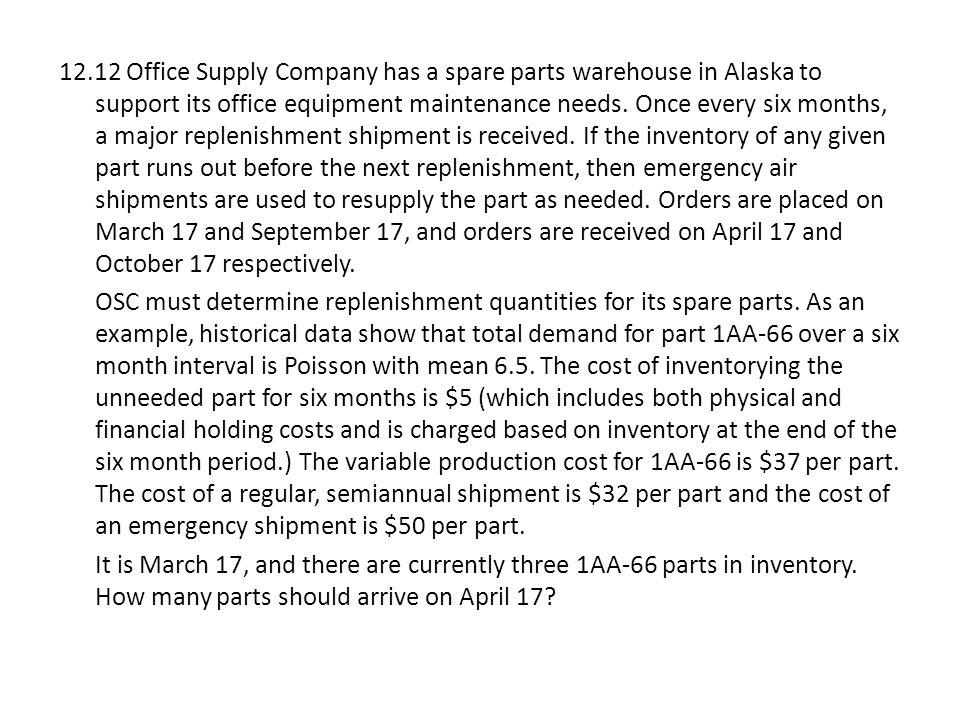 12.12 Office Supply Company has a spare parts warehouse in Alaska to support its office equipment maintenance needs. Once every six months, a major replenishment shipment is received. If the inventory of any given part runs out before the next replenishment, then emergency air shipments are used to resupply the part as needed. Orders are placed on March 17 and September 17, and orders are received on April 17 and October 17 respectively.