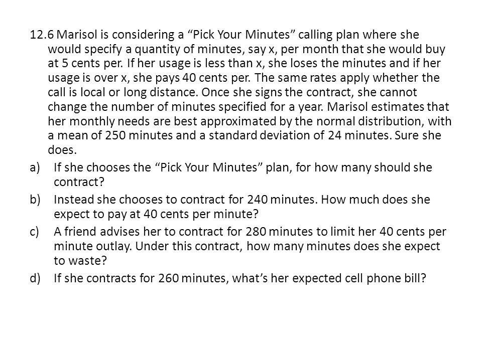 12.6 Marisol is considering a Pick Your Minutes calling plan where she would specify a quantity of minutes, say x, per month that she would buy at 5 cents per. If her usage is less than x, she loses the minutes and if her usage is over x, she pays 40 cents per. The same rates apply whether the call is local or long distance. Once she signs the contract, she cannot change the number of minutes specified for a year. Marisol estimates that her monthly needs are best approximated by the normal distribution, with a mean of 250 minutes and a standard deviation of 24 minutes. Sure she does.