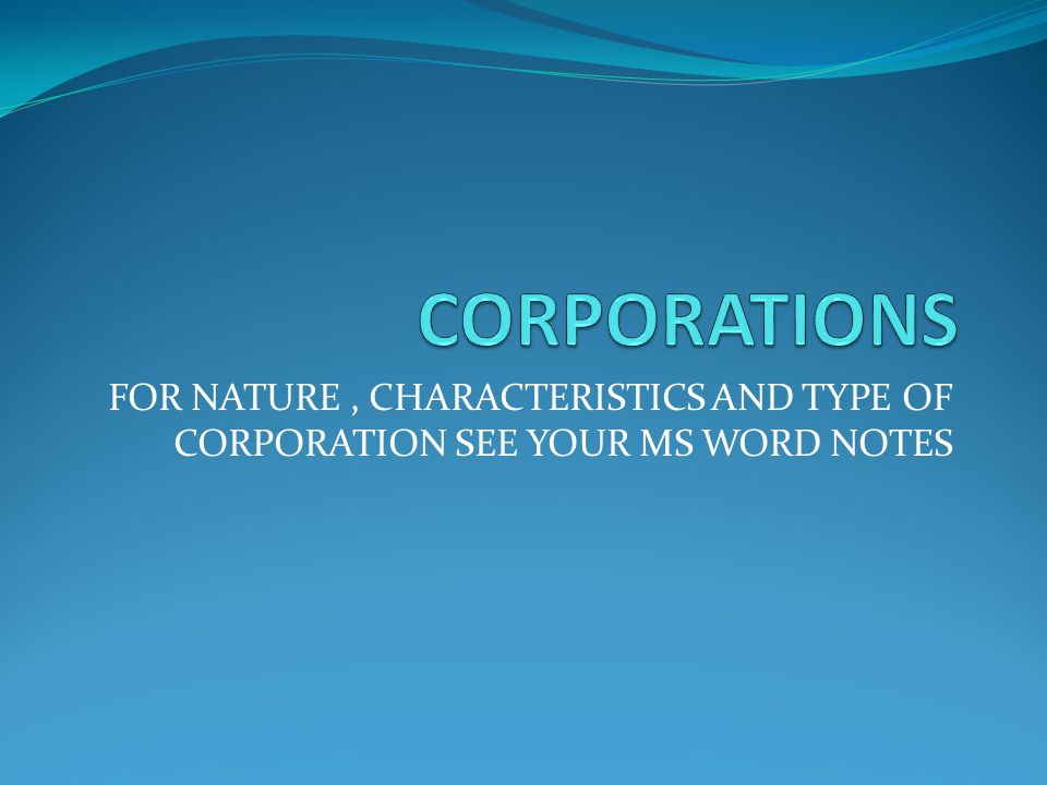 CORPORATIONS FOR NATURE , CHARACTERISTICS AND TYPE OF CORPORATION SEE YOUR MS WORD NOTES