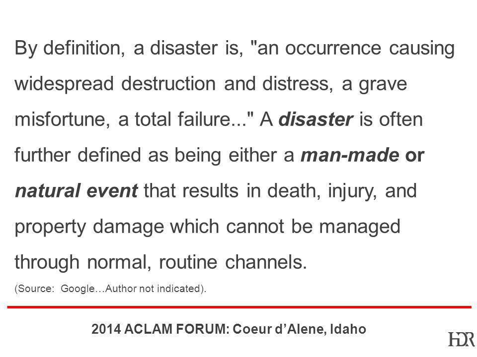 By definition, a disaster is, an occurrence causing widespread destruction and distress, a grave misfortune, a total failure... A disaster is often further defined as being either a man-made or natural event that results in death, injury, and property damage which cannot be managed through normal, routine channels.