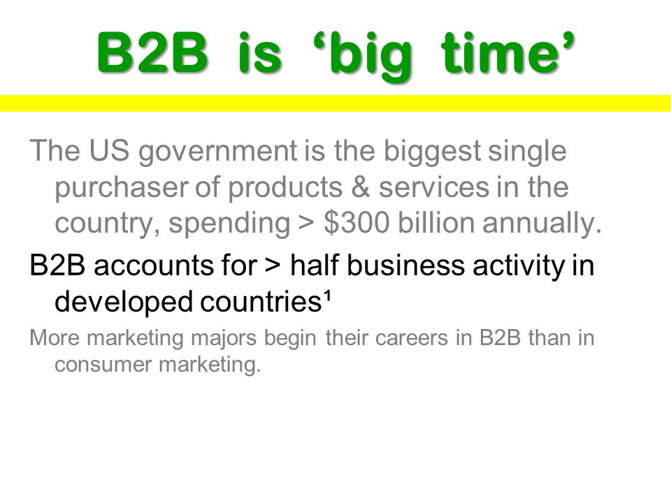 B2B is 'big time' The US government is the biggest single purchaser of products & services in the country, spending > $300 billion annually.