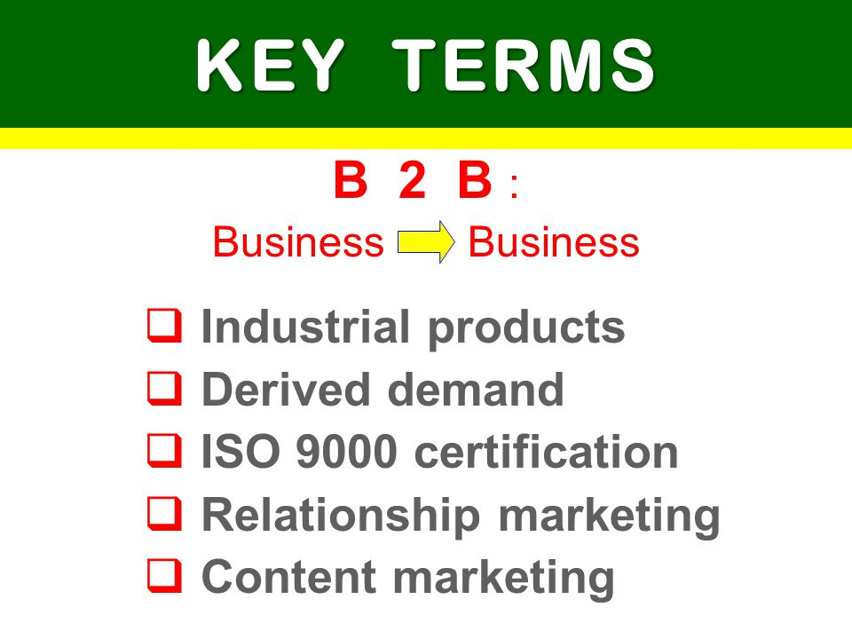 KEY TERMS B 2 B : Industrial products Derived demand