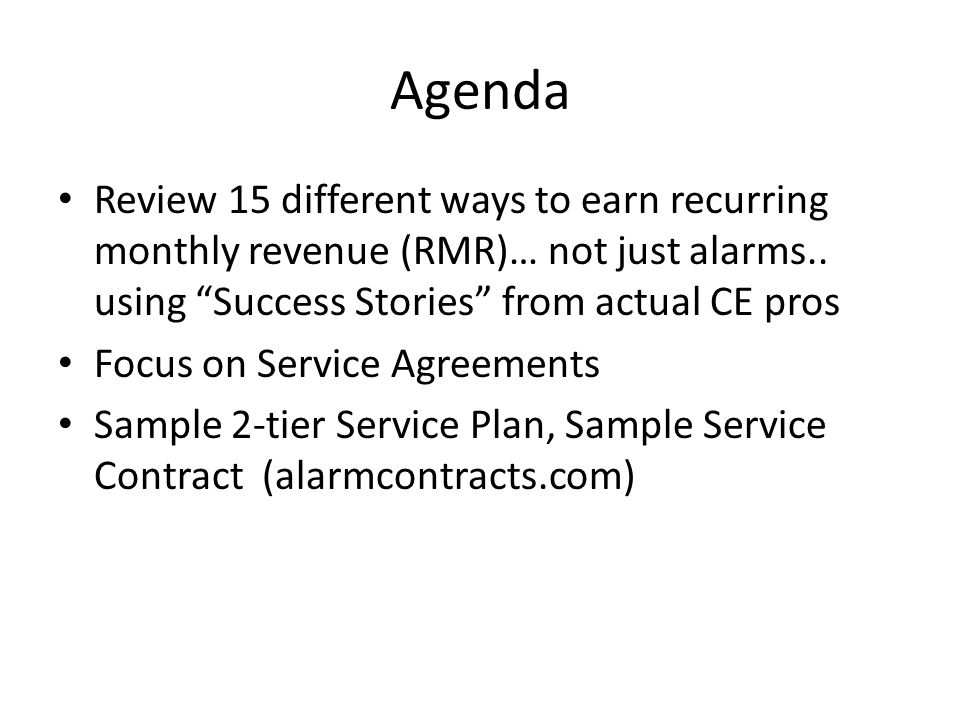 Agenda Review 15 different ways to earn recurring monthly revenue (RMR)… not just alarms.. using Success Stories from actual CE pros.
