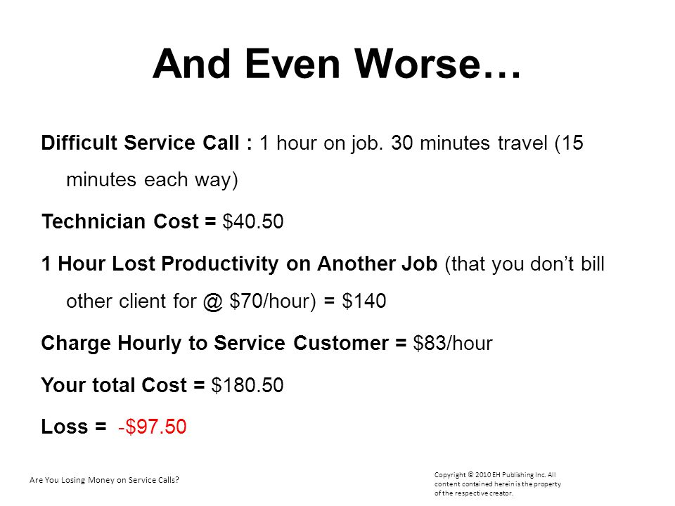 And Even Worse… Difficult Service Call : 1 hour on job. 30 minutes travel (15 minutes each way) Technician Cost = $40.50.