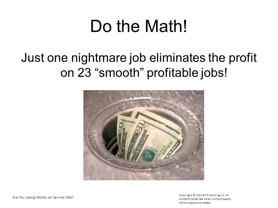 Do the Math! Just one nightmare job eliminates the profit on 23 smooth profitable jobs! Are You Losing Money on Service Calls