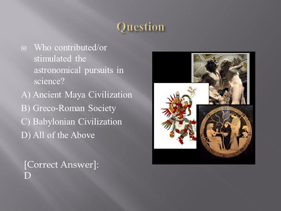Question Who contributed/or stimulated the astronomical pursuits in science A) Ancient Maya Civilization.