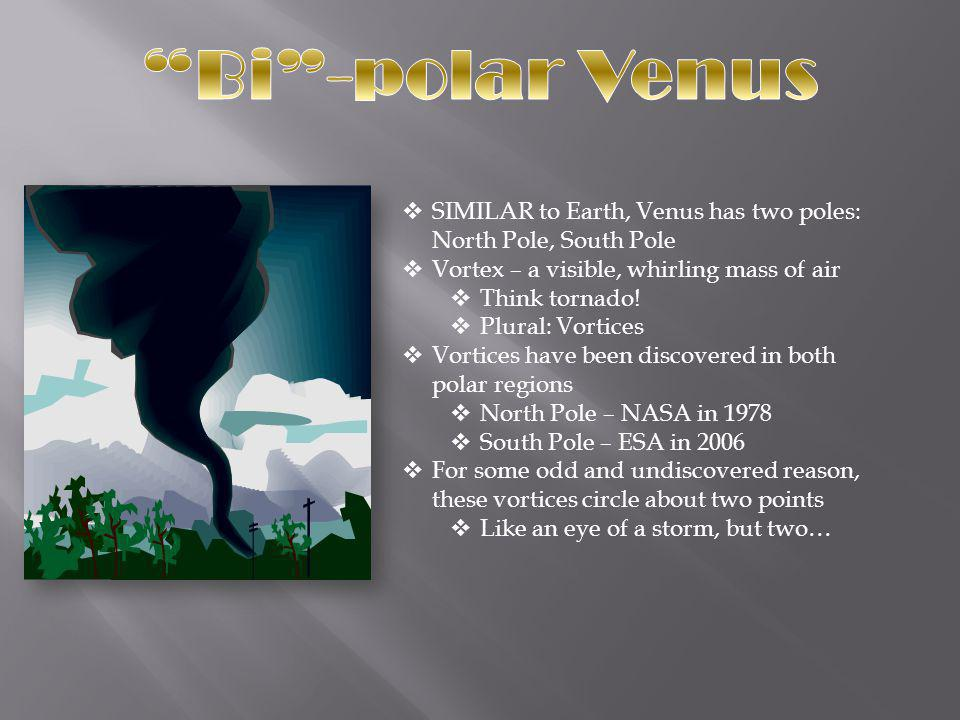 Bi -polar Venus SIMILAR to Earth, Venus has two poles: North Pole, South Pole. Vortex – a visible, whirling mass of air.