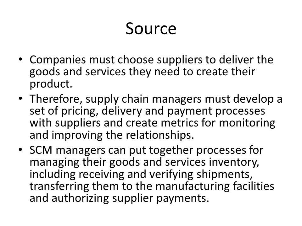 Source Companies must choose suppliers to deliver the goods and services they need to create their product.