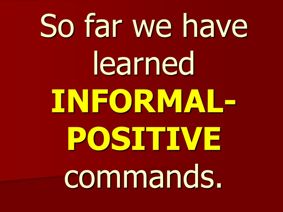 So far we have learned INFORMAL- POSITIVE commands.