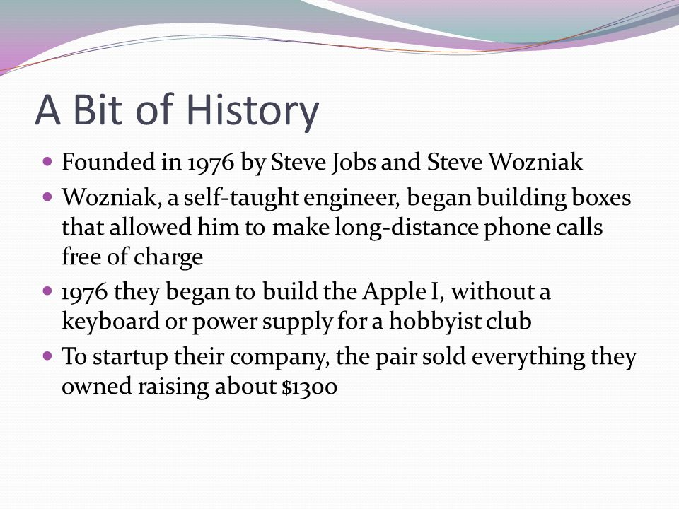 A Bit of History Founded in 1976 by Steve Jobs and Steve Wozniak