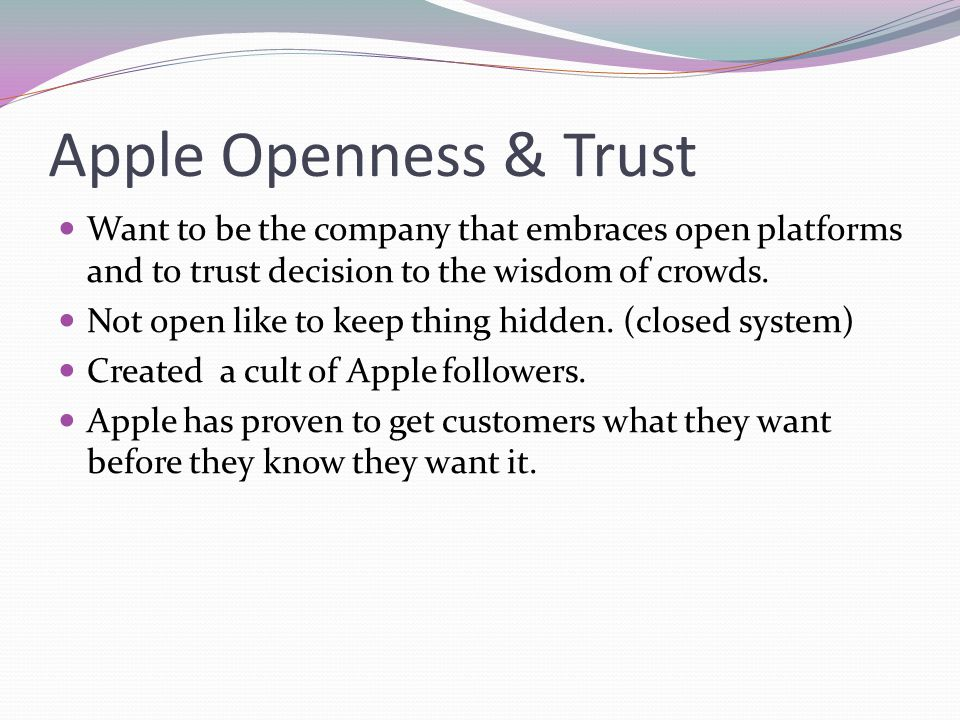Apple Openness & Trust Want to be the company that embraces open platforms and to trust decision to the wisdom of crowds.