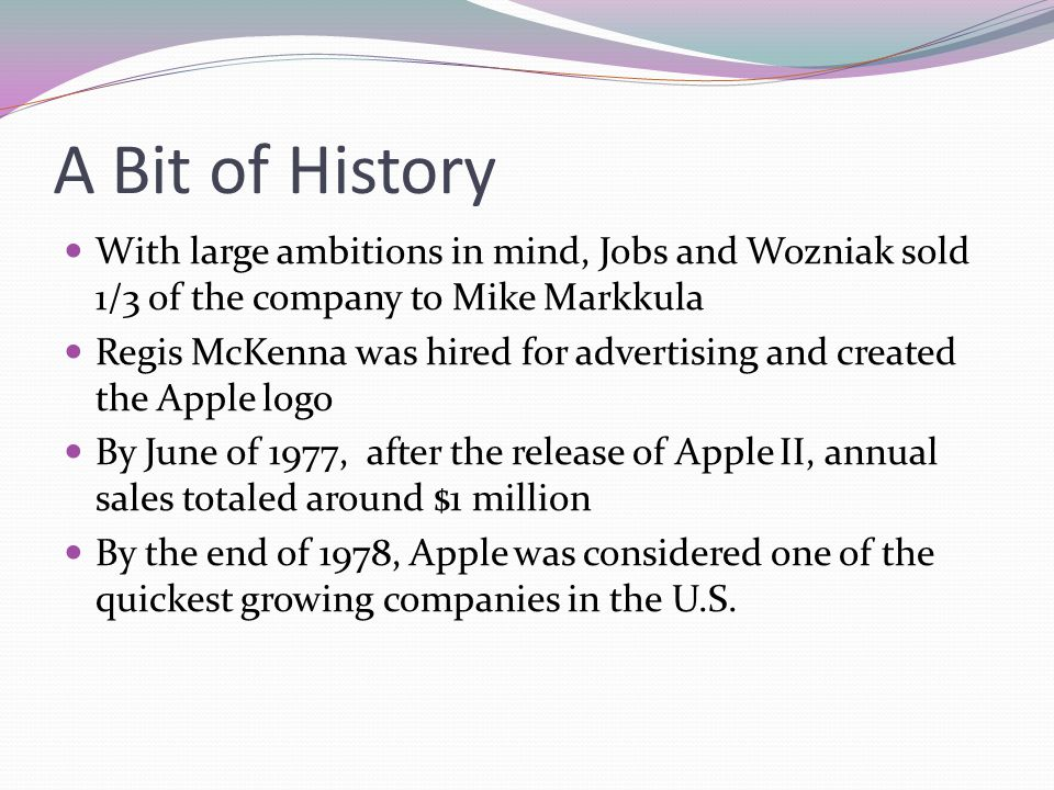 A Bit of History With large ambitions in mind, Jobs and Wozniak sold 1/3 of the company to Mike Markkula.