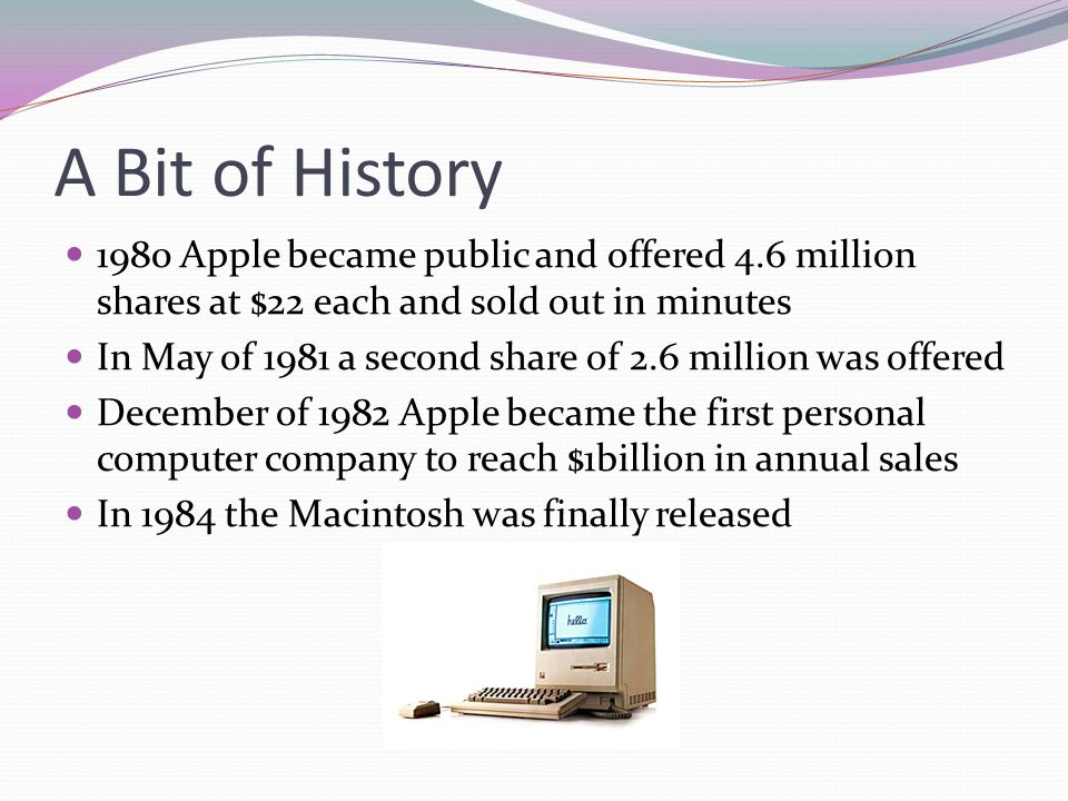 A Bit of History 1980 Apple became public and offered 4.6 million shares at $22 each and sold out in minutes.