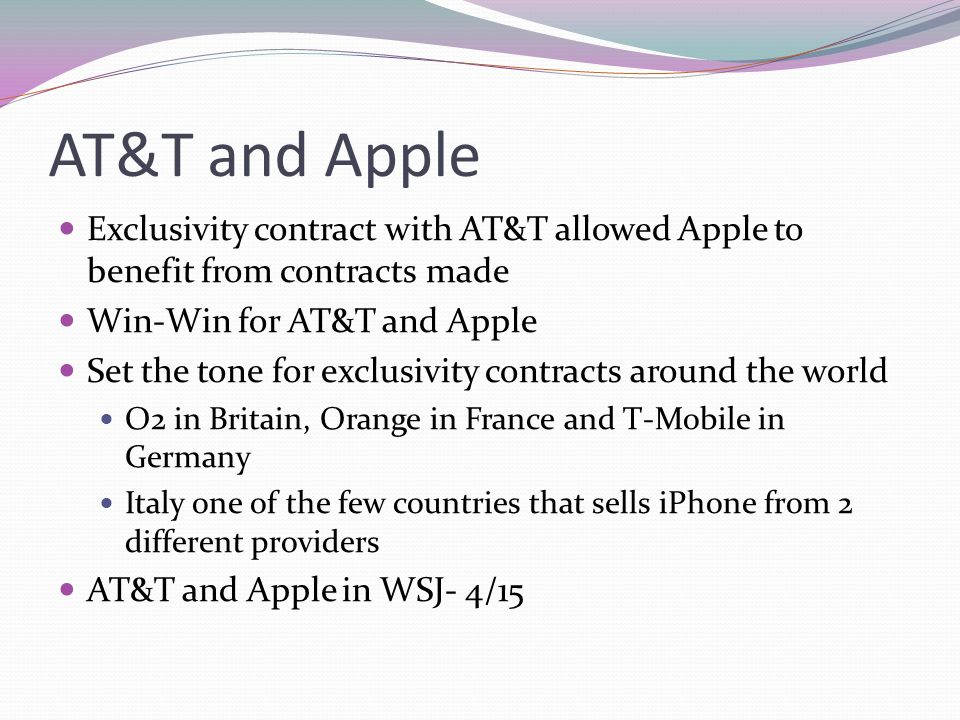 AT&T and Apple Exclusivity contract with AT&T allowed Apple to benefit from contracts made. Win-Win for AT&T and Apple.