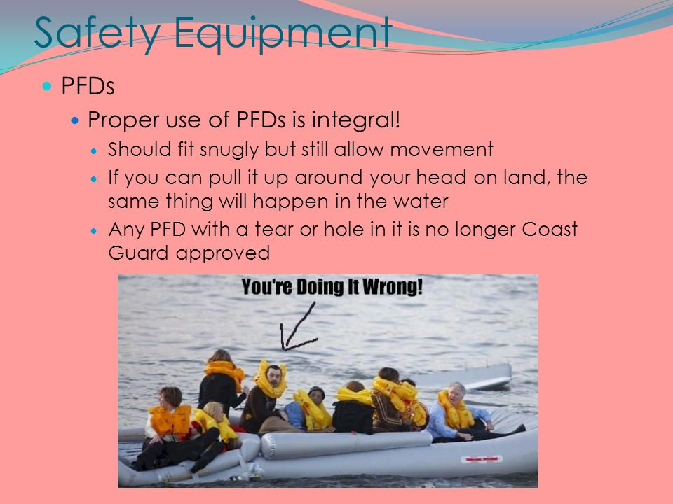 Safety Equipment PFDs Proper use of PFDs is integral!
