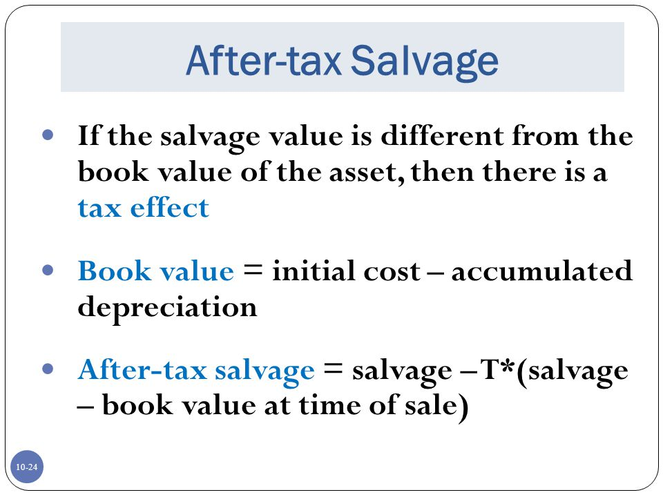 After-tax Salvage If the salvage value is different from the book value of the asset, then there is a tax effect.