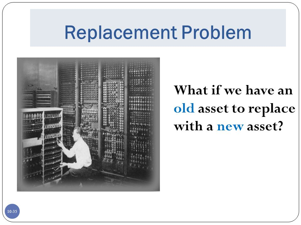 Replacement Problem Every problem we have presented thus far represents a newly purchased asset.