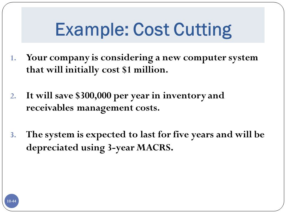 Example: Cost Cutting Your company is considering a new computer system that will initially cost $1 million.