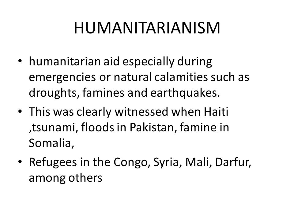 HUMANITARIANISM humanitarian aid especially during emergencies or natural calamities such as droughts, famines and earthquakes.