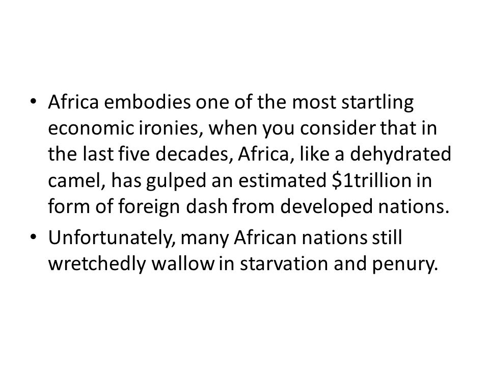 Africa embodies one of the most startling economic ironies, when you consider that in the last five decades, Africa, like a dehydrated camel, has gulped an estimated $1trillion in form of foreign dash from developed nations.